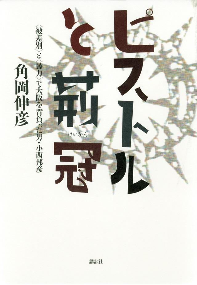ピストルと荊冠 被差別と暴力で大阪を背負った男・小西邦彦