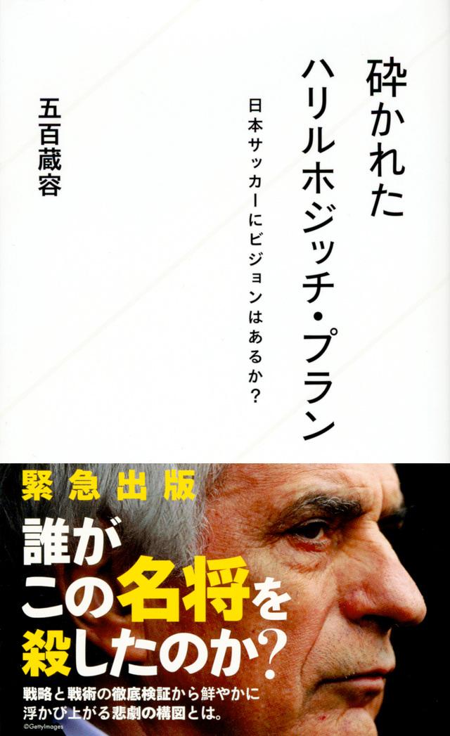 砕かれたハリルホジッチ・プラン 日本サッカーにビジョンはあるか?